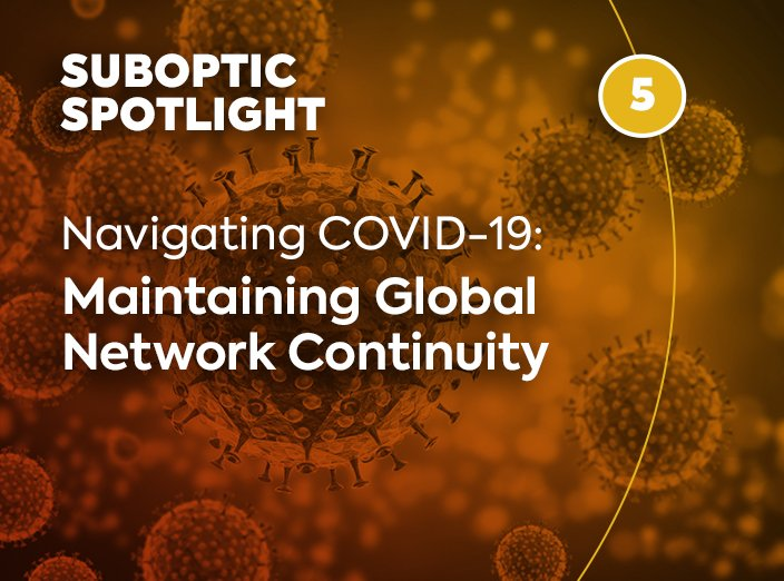 SubOptic Spotlight – Navigating COVID-19: Maintaining Global Network Continuity